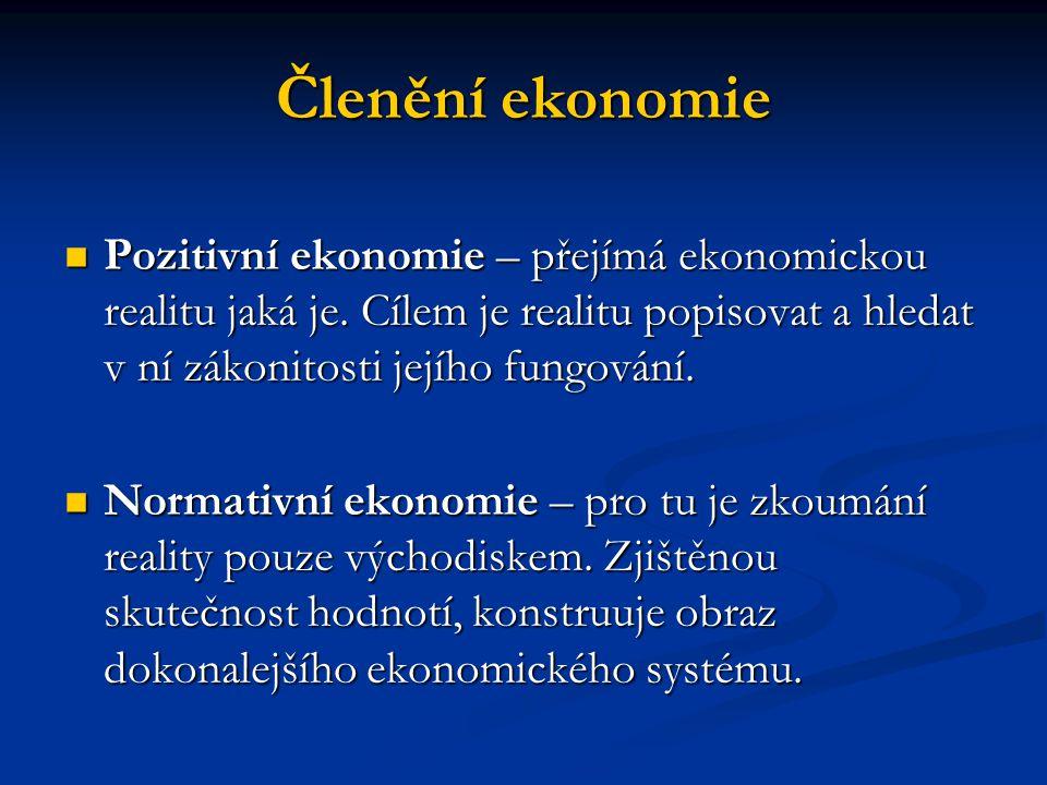 Členění ekonomie Pozitivní ekonomie – přejímá ekonomickou realitu jaká je.