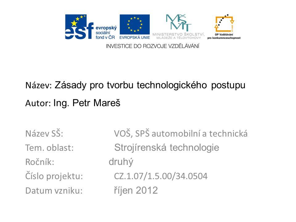 Název: Zásady pro tvorbu technologického postupu Autor: Ing. Petr Mareš Název SŠ:VOŠ, SPŠ automobilní a technická Tem. oblast: Strojírenská technologi