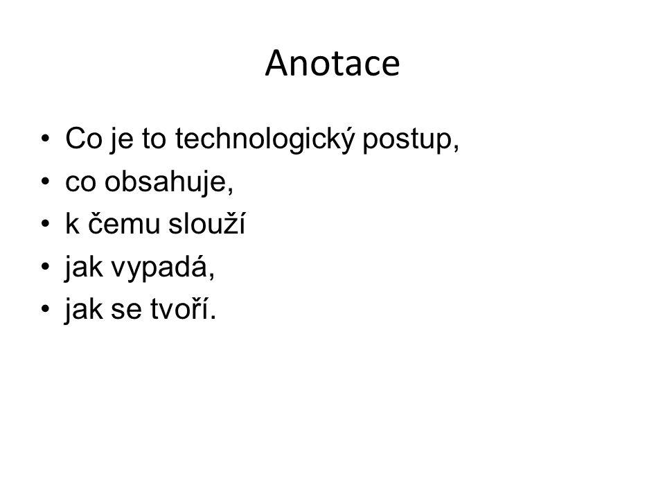 Anotace Co je to technologický postup, co obsahuje, k čemu slouží jak vypadá, jak se tvoří.
