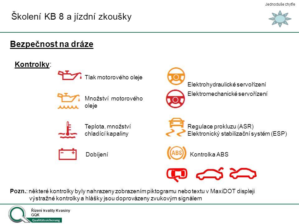 Jednoduše chytře Řízení kvality Kvasiny GQK Školení KB 8 a jízdní zkoušky Kontrolky: Kontrolka brzd Kontrolka Airbag Kontrolka bezpečnostního pásu Trvale bliká: - není provedeno programování ŘJ Trvale svítí: - v paměti ŘJ je uložen záznam o chybě nebo nehodě Bliká, trojitý akustický signál: - nedostatek brzdové kapaliny - závada na brzdovém systému Trvale svítí: - zatažená ruční brzda