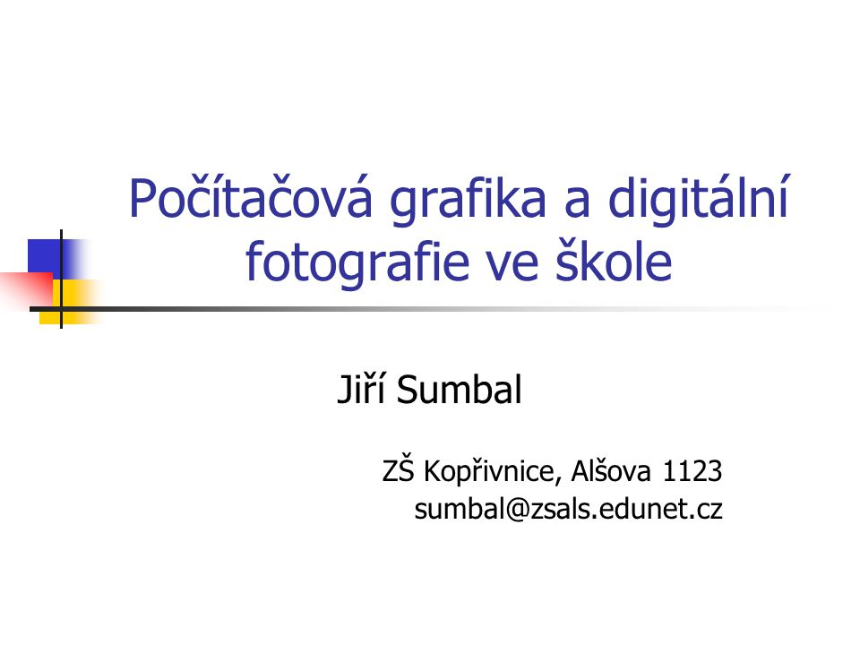 Počítačová grafika a digitální fotografie ve škole Jiří Sumbal ZŠ Kopřivnice, Alšova 1123 sumbal@zsals.edunet.cz