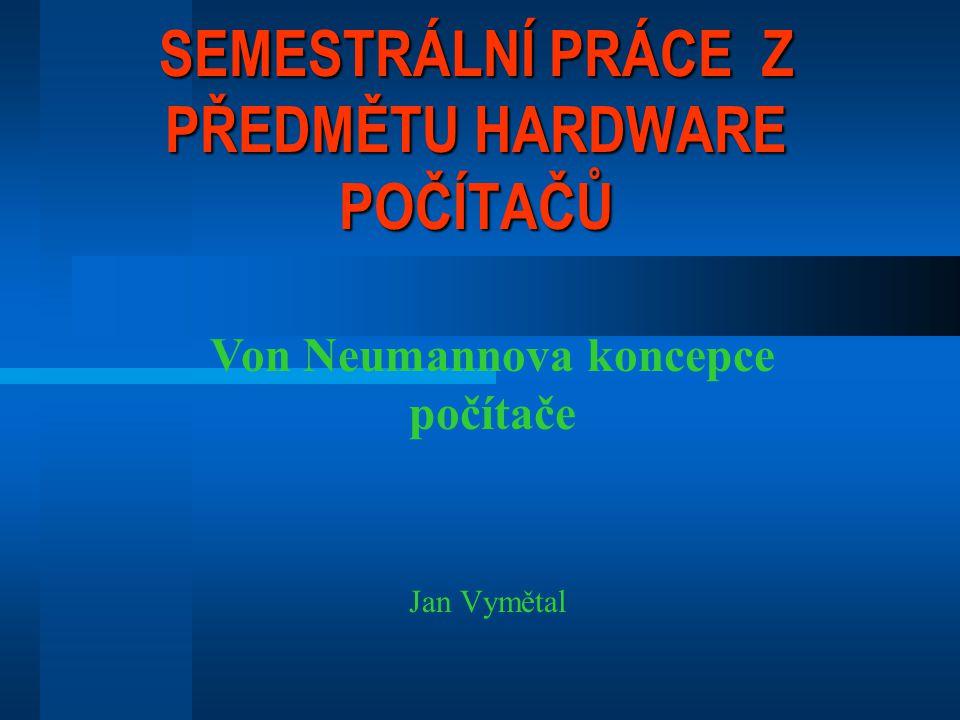SEMESTRÁLNÍ PRÁCE Z PŘEDMĚTU HARDWARE POČÍTAČŮ Jan Vymětal Von Neumannova koncepce počítače