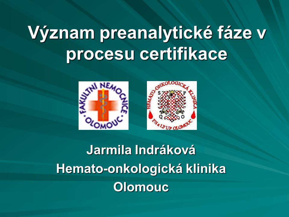 Význam preanalytické fáze v procesu certifikace Jarmila Indráková Hemato-onkologická klinika Olomouc