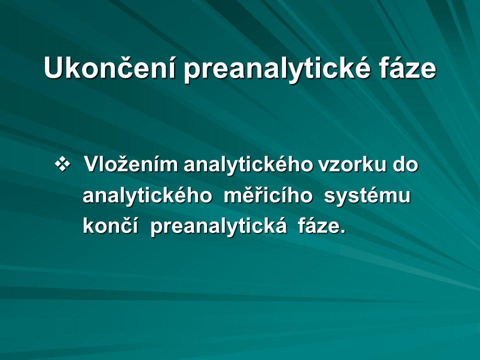 Ukončení preanalytické fáze  Vložením analytického vzorku do analytického měřicího systému analytického měřicího systému končí preanalytická fáze.