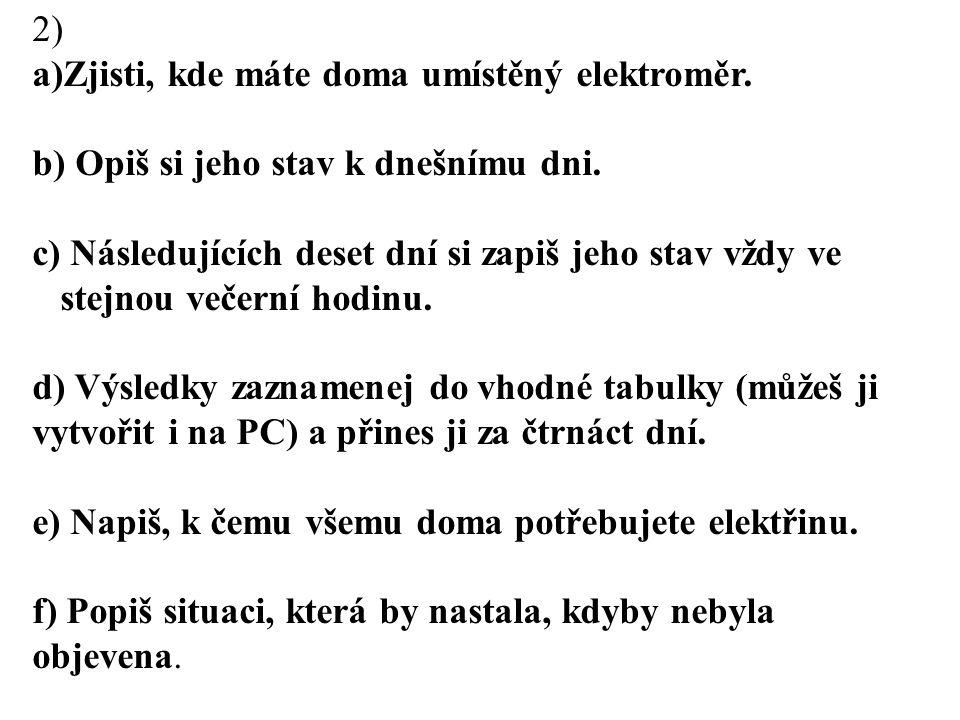 2) a)Zjisti, kde máte doma umístěný elektroměr. b) Opiš si jeho stav k dnešnímu dni. c) Následujících deset dní si zapiš jeho stav vždy ve stejnou več