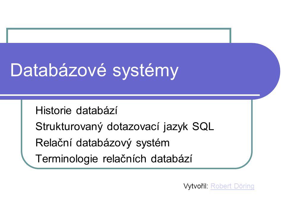 Databázové systémy Historie databází Strukturovaný dotazovací jazyk SQL Relační databázový systém Terminologie relačních databází Vytvořil: Robert Dör