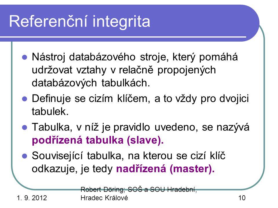 1. 9. 2012 Robert Döring; SOŠ a SOU Hradební, Hradec Králové10 Referenční integrita Nástroj databázového stroje, který pomáhá udržovat vztahy v relačn