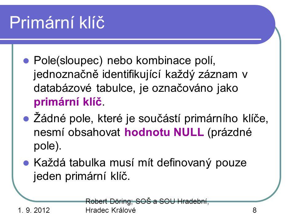 1. 9. 2012 Robert Döring; SOŠ a SOU Hradební, Hradec Králové8 Primární klíč Pole(sloupec) nebo kombinace polí, jednoznačně identifikující každý záznam