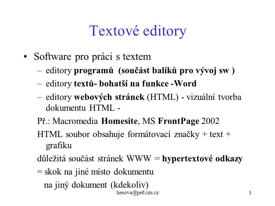 hesova@pef.czu.cz1 Textové editory Software pro práci s textem –editory programů (součást balíků pro vývoj sw ) –editory textů- bohatší na funkce -Word –editory webových stránek (HTML) - vizuální tvorba dokumentu HTML - Př.: Macromedia Homesite, MS FrontPage 2002 HTML soubor obsahuje formátovací značky + text + grafiku důležitá součást stránek WWW = hypertextové odkazy = skok na jiné místo dokumentu na jiný dokument (kdekoliv)
