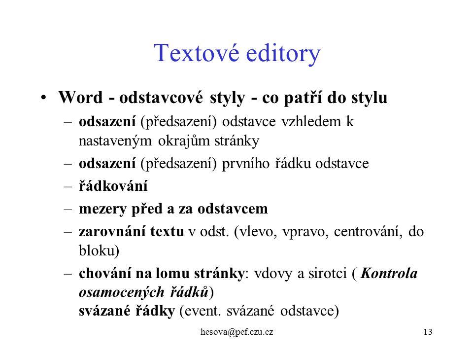 hesova@pef.czu.cz13 Textové editory Word - odstavcové styly - co patří do stylu –odsazení (předsazení) odstavce vzhledem k nastaveným okrajům stránky –odsazení (předsazení) prvního řádku odstavce –řádkování –mezery před a za odstavcem –zarovnání textu v odst.