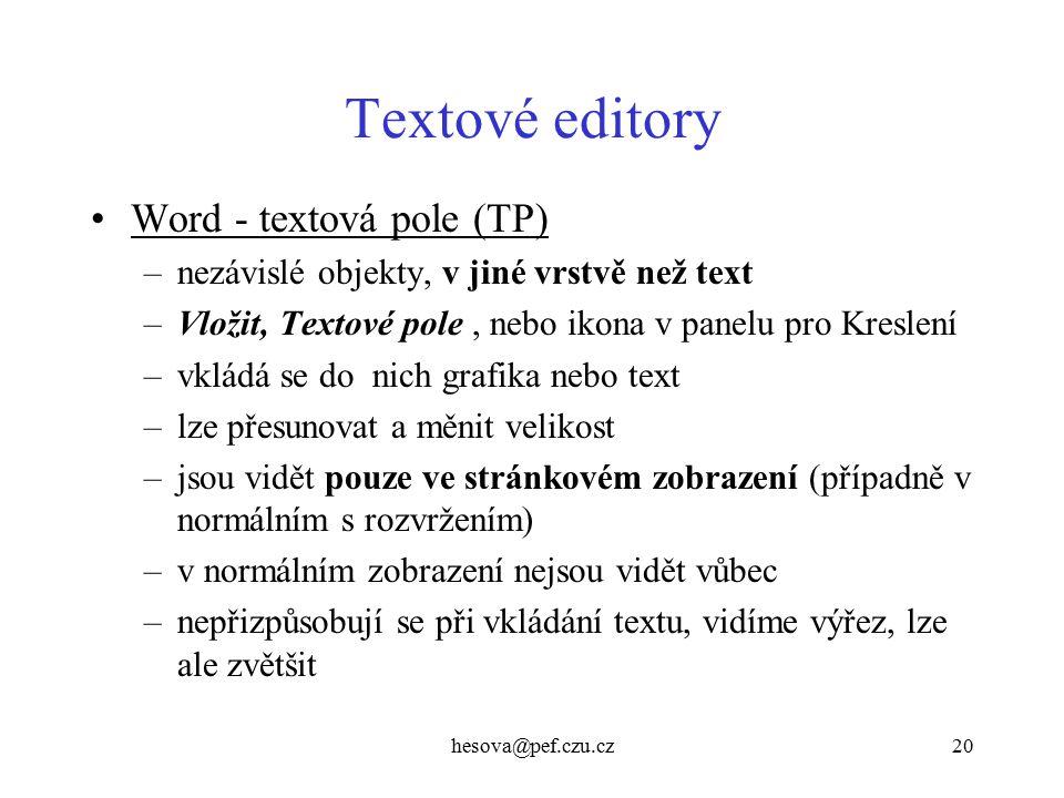 hesova@pef.czu.cz20 Textové editory Word - textová pole (TP) –nezávislé objekty, v jiné vrstvě než text –Vložit, Textové pole, nebo ikona v panelu pro Kreslení –vkládá se do nich grafika nebo text –lze přesunovat a měnit velikost –jsou vidět pouze ve stránkovém zobrazení (případně v normálním s rozvržením) –v normálním zobrazení nejsou vidět vůbec –nepřizpůsobují se při vkládání textu, vidíme výřez, lze ale zvětšit