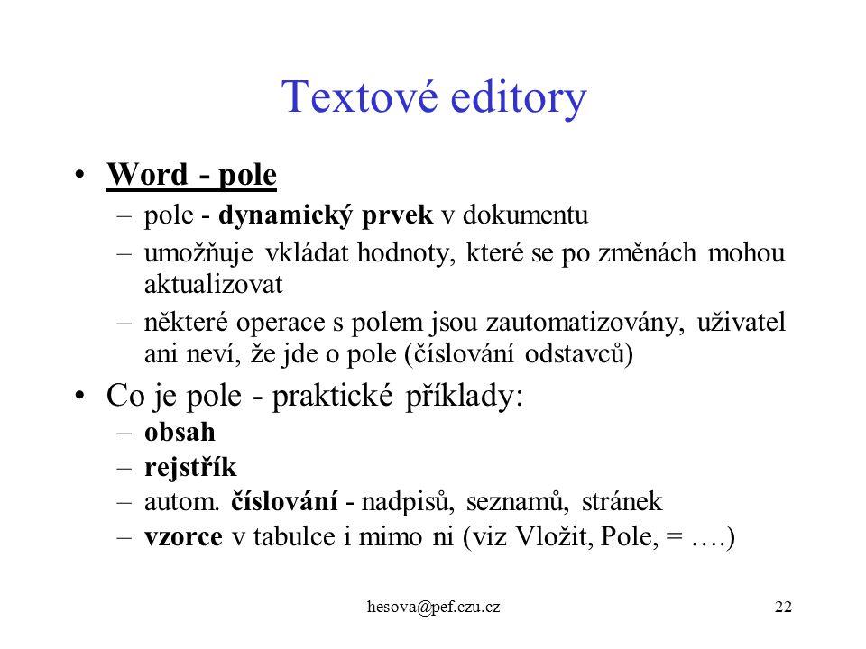 hesova@pef.czu.cz22 Textové editory Word - pole –pole - dynamický prvek v dokumentu –umožňuje vkládat hodnoty, které se po změnách mohou aktualizovat –některé operace s polem jsou zautomatizovány, uživatel ani neví, že jde o pole (číslování odstavců) Co je pole - praktické příklady: –obsah –rejstřík –autom.