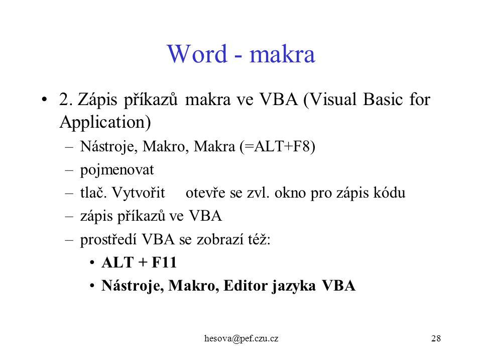 hesova@pef.czu.cz28 Word - makra 2. Zápis příkazů makra ve VBA (Visual Basic for Application) –Nástroje, Makro, Makra (=ALT+F8) –pojmenovat –tlač. Vyt