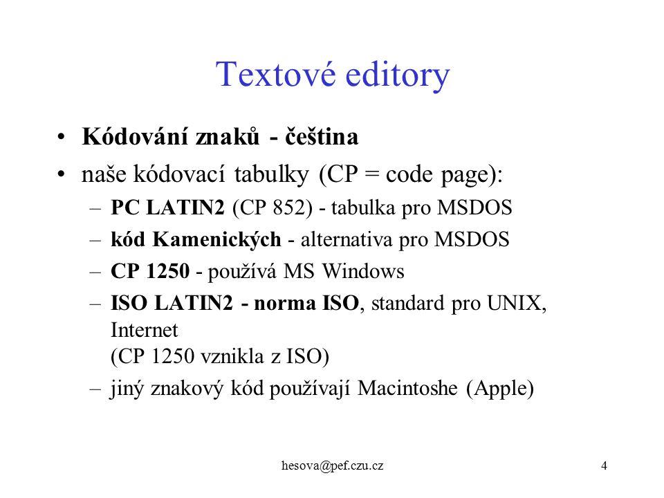 hesova@pef.czu.cz4 Textové editory Kódování znaků - čeština naše kódovací tabulky (CP = code page): –PC LATIN2 (CP 852) - tabulka pro MSDOS –kód Kamenických - alternativa pro MSDOS –CP 1250 - používá MS Windows –ISO LATIN2 - norma ISO, standard pro UNIX, Internet (CP 1250 vznikla z ISO) –jiný znakový kód používají Macintoshe (Apple)