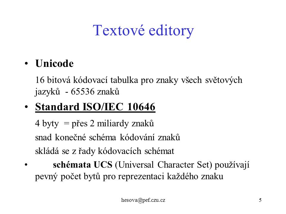 hesova@pef.czu.cz5 Textové editory Unicode 16 bitová kódovací tabulka pro znaky všech světových jazyků - 65536 znaků Standard ISO/IEC 10646 4 byty = přes 2 miliardy znaků snad konečné schéma kódování znaků skládá se z řady kódovacích schémat schémata UCS (Universal Character Set) používají pevný počet bytů pro reprezentaci každého znaku