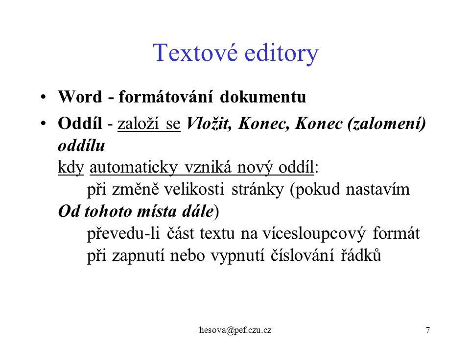 hesova@pef.czu.cz7 Textové editory Word - formátování dokumentu Oddíl - založí se Vložit, Konec, Konec (zalomení) oddílu kdy automaticky vzniká nový oddíl: při změně velikosti stránky (pokud nastavím Od tohoto místa dále) převedu-li část textu na vícesloupcový formát při zapnutí nebo vypnutí číslování řádků