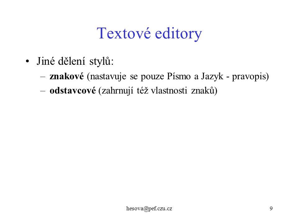 hesova@pef.czu.cz9 Textové editory Jiné dělení stylů: –znakové (nastavuje se pouze Písmo a Jazyk - pravopis) –odstavcové (zahrnují též vlastnosti znak