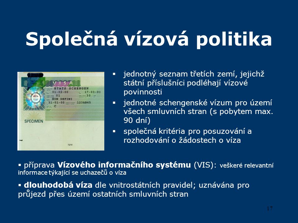 17 Společná vízová politika  jednotný seznam třetích zemí, jejichž státní příslušníci podléhají vízové povinnosti  jednotné schengenské vízum pro území všech smluvních stran (s pobytem max.