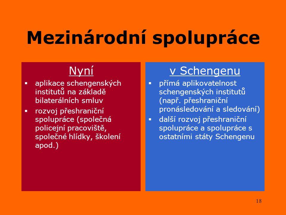 18 Mezinárodní spolupráce Nyní  aplikace schengenských institutů na základě bilaterálních smluv  rozvoj přeshraniční spolupráce (společná policejní pracoviště, společné hlídky, školení apod.) v Schengenu  přímá aplikovatelnost schengenských institutů (např.