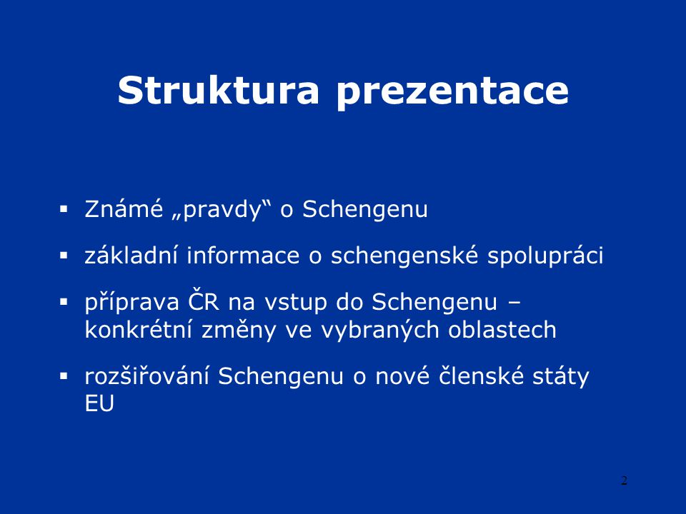 """2 Struktura prezentace  Známé """"pravdy o Schengenu  základní informace o schengenské spolupráci  příprava ČR na vstup do Schengenu – konkrétní změny ve vybraných oblastech  rozšiřování Schengenu o nové členské státy EU"""