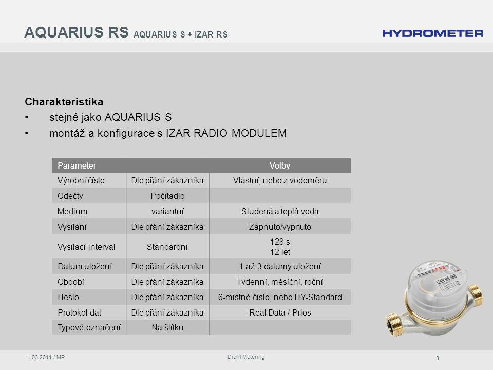 8 Diehl Metering 11.03.2011 / MP AQUARIUS RS AQUARIUS S + IZAR RS Charakteristika stejné jako AQUARIUS S montáž a konfigurace s IZAR RADIO MODULEM ParameterVolby Výrobní čísloDle přání zákazníkaVlastní, nebo z vodoměru OdečtyPočítadlo MediumvariantníStudená a teplá voda VysíláníDle přání zákazníkaZapnuto/vypnuto Vysílací intervalStandardní 128 s 12 let Datum uloženíDle přání zákazníka1 až 3 datumy uložení ObdobíDle přání zákazníkaTýdenní, měsíční, roční HesloDle přání zákazníka6-místné číslo, nebo HY-Standard Protokol datDle přání zákazníkaReal Data / Prios Typové označeníNa štítku