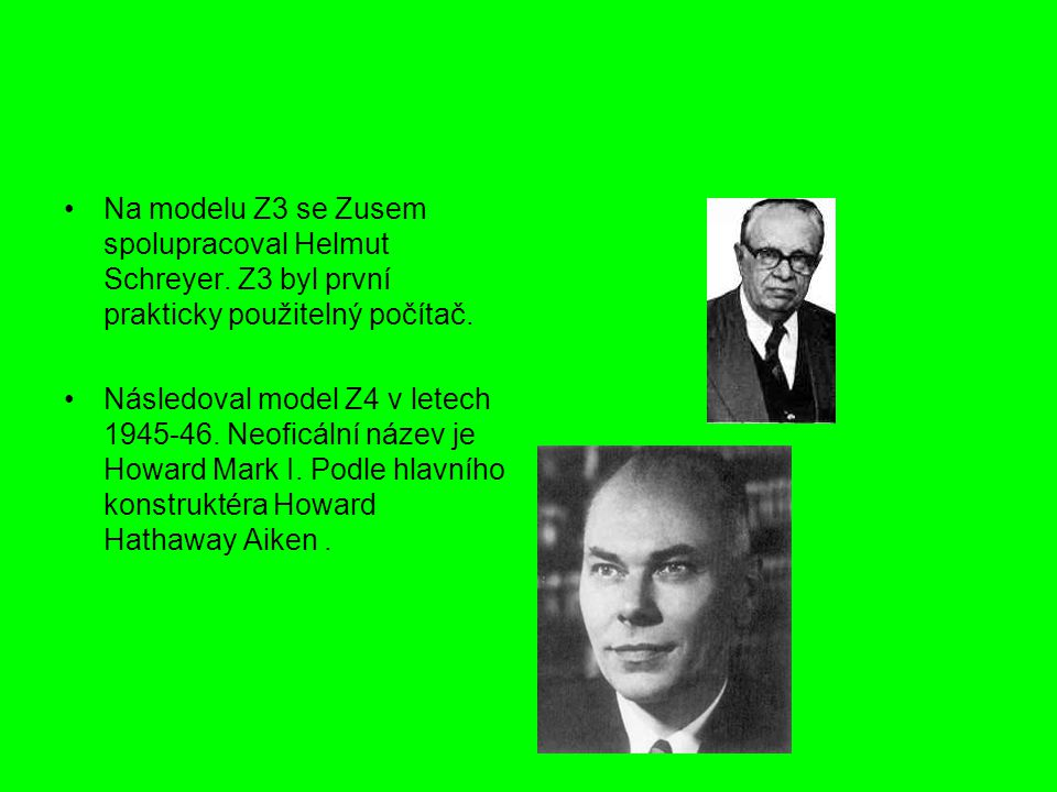 Na modelu Z3 se Zusem spolupracoval Helmut Schreyer. Z3 byl první prakticky použitelný počítač. Následoval model Z4 v letech 1945-46. Neoficální název