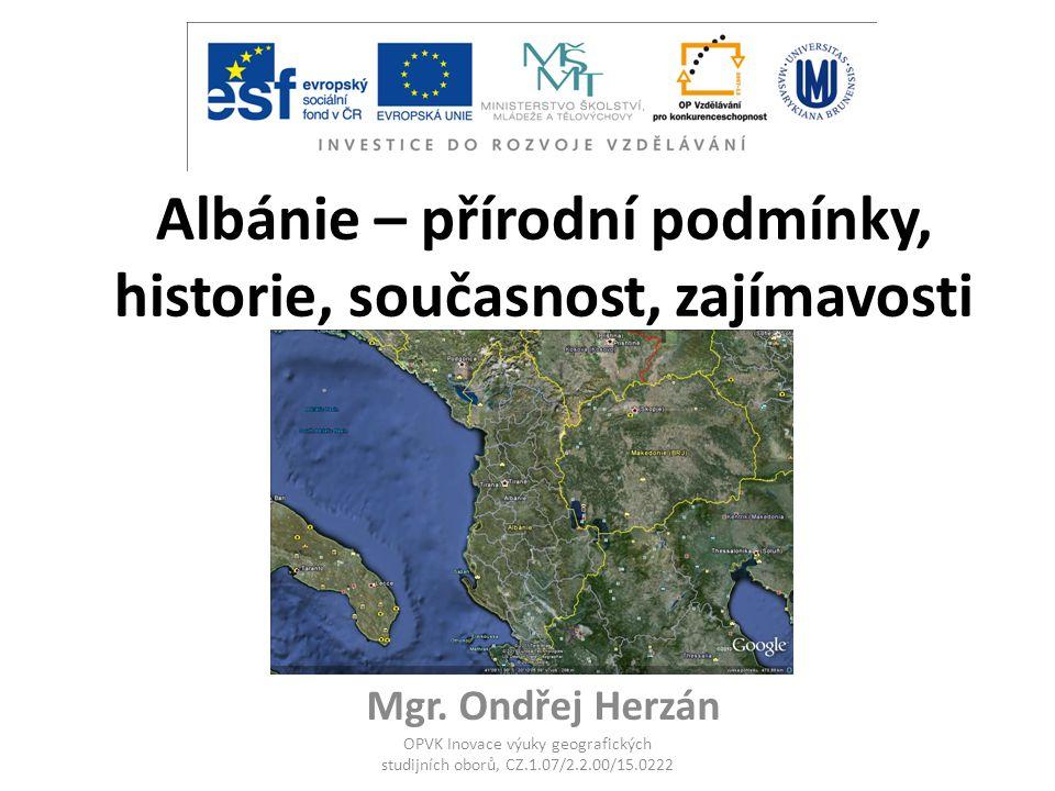 Albánie – přírodní podmínky, historie, současnost, zajímavosti Mgr. Ondřej Herzán OPVK Inovace výuky geografických studijních oborů, CZ.1.07/2.2.00/15