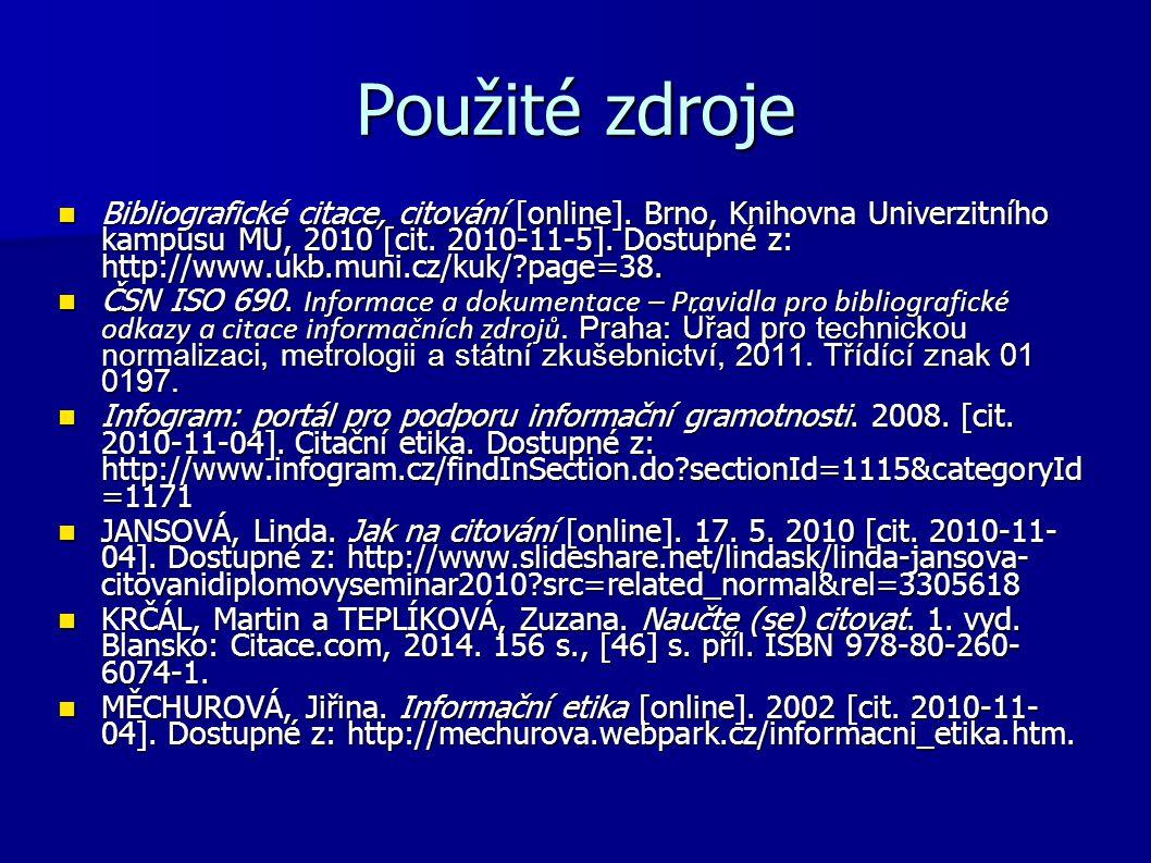 Použité zdroje Bibliografické citace, citování [online]. Brno, Knihovna Univerzitního kampusu MU, 2010 [cit. 2010-11-5]. Dostupné z: http://www.ukb.mu