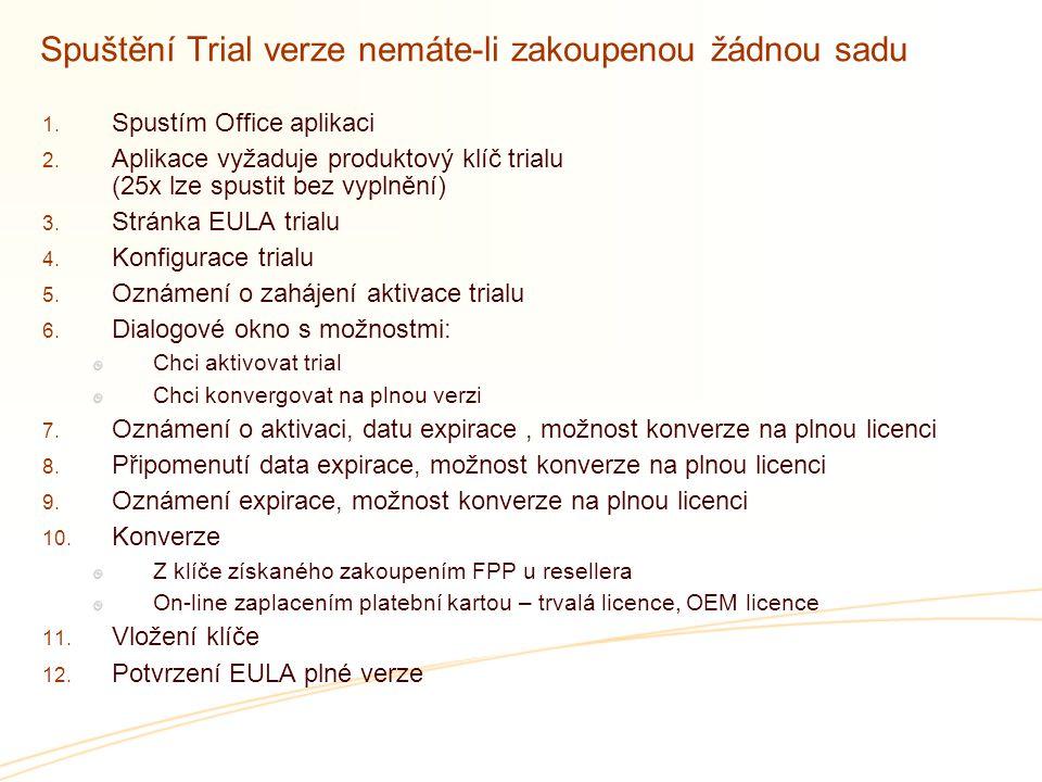 Spuštění Trial verze nemáte-li zakoupenou žádnou sadu  Spustím Office aplikaci  Aplikace vyžaduje produktový klíč trialu (25x lze spustit bez vyplnění)  Stránka EULA trialu  Konfigurace trialu  Oznámení o zahájení aktivace trialu  Dialogové okno s možnostmi: Chci aktivovat trial Chci konvergovat na plnou verzi  Oznámení o aktivaci, datu expirace, možnost konverze na plnou licenci  Připomenutí data expirace, možnost konverze na plnou licenci  Oznámení expirace, možnost konverze na plnou licenci  Konverze Z klíče získaného zakoupením FPP u resellera On-line zaplacením platební kartou – trvalá licence, OEM licence  Vložení klíče  Potvrzení EULA plné verze