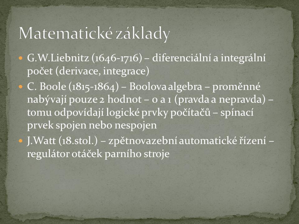 G.W.Liebnitz (1646-1716) – diferenciální a integrální počet (derivace, integrace) C. Boole (1815-1864) – Boolova algebra – proměnné nabývají pouze 2 h