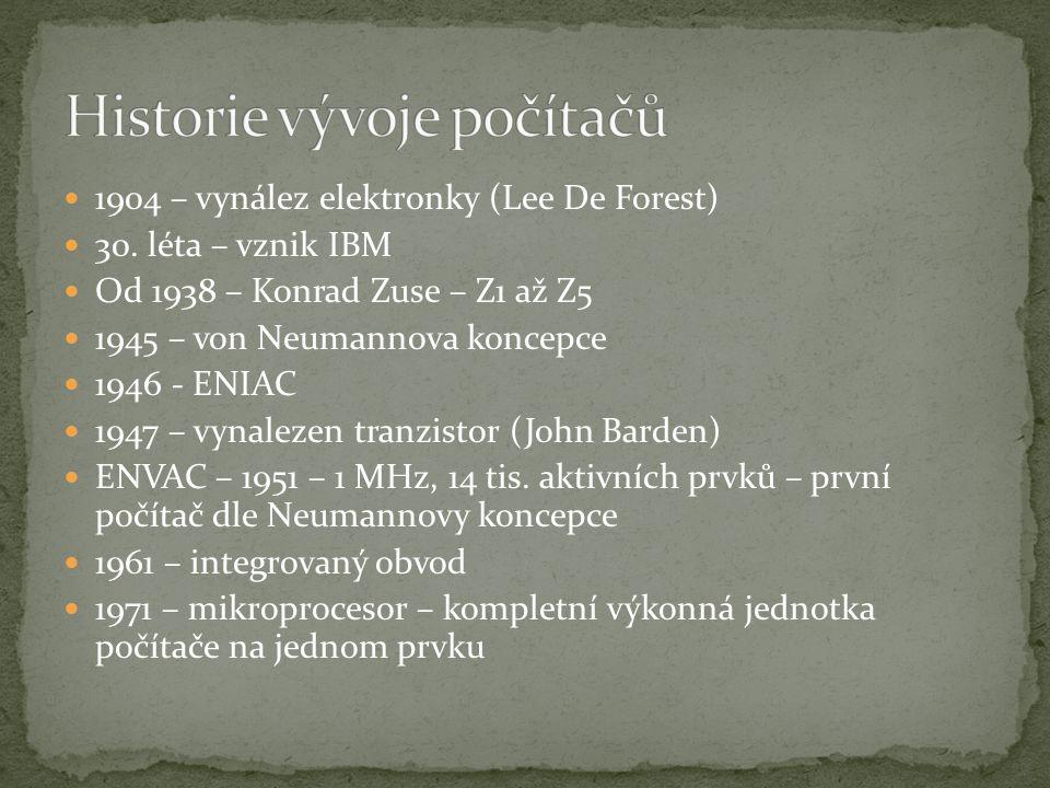 1904 – vynález elektronky (Lee De Forest) 30. léta – vznik IBM Od 1938 – Konrad Zuse – Z1 až Z5 1945 – von Neumannova koncepce 1946 - ENIAC 1947 – vyn