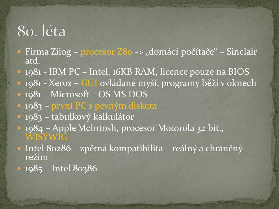 "Firma Zilog – procesor Z80 -> ""domácí počítače"" – Sinclair atd. 1981 - IBM PC – Intel, 16KB RAM, licence pouze na BIOS 1981 - Xerox – GUI ovládané myš"
