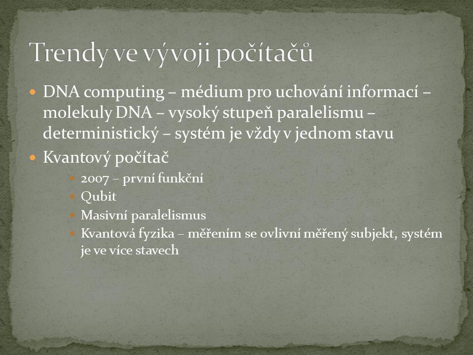 DNA computing – médium pro uchování informací – molekuly DNA – vysoký stupeň paralelismu – deterministický – systém je vždy v jednom stavu Kvantový po