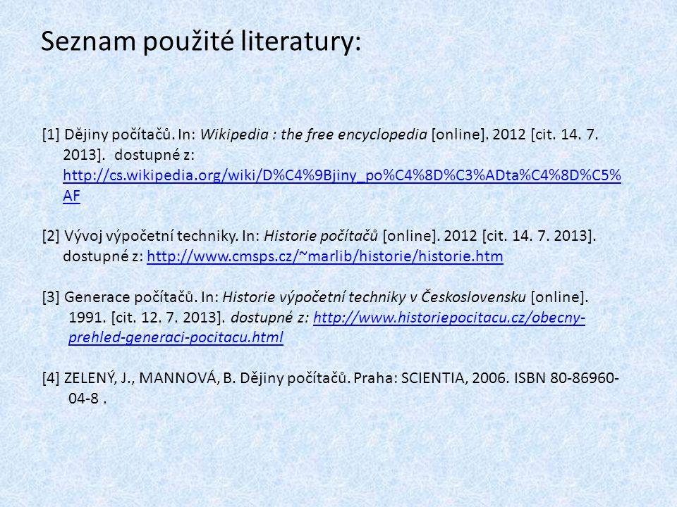 Seznam použité literatury: [1] Dějiny počítačů. In: Wikipedia : the free encyclopedia [online]. 2012 [cit. 14. 7. 2013]. dostupné z: http://cs.wikiped