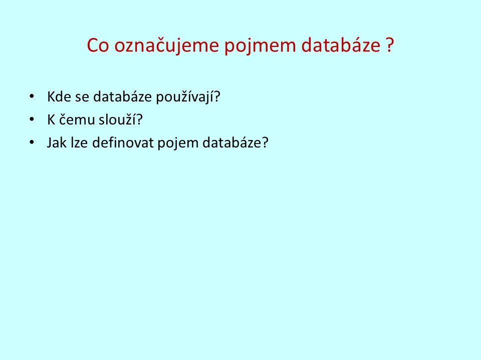 Co označujeme pojmem databáze ? Kde se databáze používají? K čemu slouží? Jak lze definovat pojem databáze?