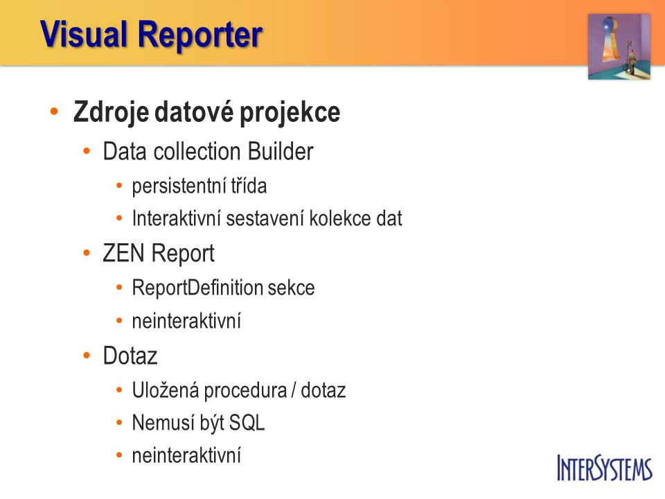 Zdroje datové projekce Data collection Builder persistentní třída Interaktivní sestavení kolekce dat ZEN Report ReportDefinition sekce neinteraktivní Dotaz Uložená procedura / dotaz Nemusí být SQL neinteraktivní Visual Reporter