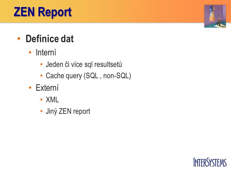 Definice dat Interní Jeden či více sql resultsetů Cache query (SQL, non-SQL) Externí XML Jiný ZEN report ZEN Report