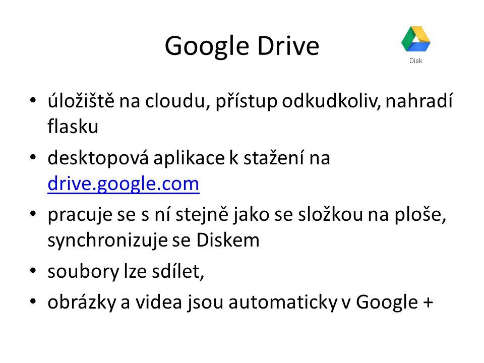 Google Drive úložiště na cloudu, přístup odkudkoliv, nahradí flasku desktopová aplikace k stažení na drive.google.com drive.google.com pracuje se s ní stejně jako se složkou na ploše, synchronizuje se Diskem soubory lze sdílet, obrázky a videa jsou automaticky v Google +