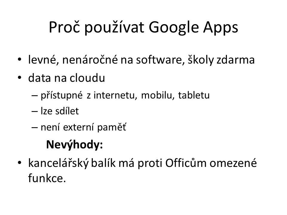 Proč používat Google Apps levné, nenáročné na software, školy zdarma data na cloudu – přístupné z internetu, mobilu, tabletu – lze sdílet – není externí paměť Nevýhody: kancelářský balík má proti Officům omezené funkce.