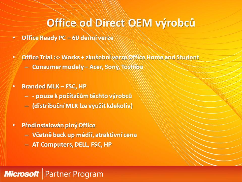 Office od Direct OEM výrobců Office Ready PC – 60 denní verze Office Ready PC – 60 denní verze Office Trial >> Works + zkušební verze Office Home and Student Office Trial >> Works + zkušební verze Office Home and Student – Consumer modely – Acer, Sony, Toshiba Branded MLK – FSC, HP Branded MLK – FSC, HP – - pouze k počítačům těchto výrobců – (distribuční MLK lze využít kdekoliv) Předinstalován plný Office Předinstalován plný Office – Včetně back up médií, atraktivní cena – AT Computers, DELL, FSC, HP