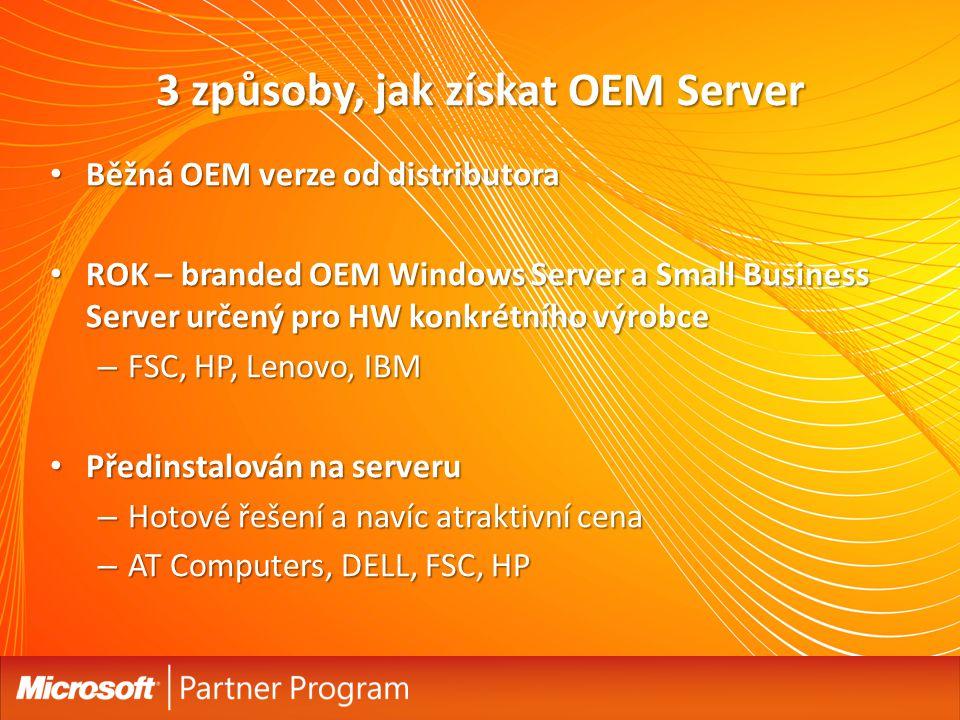 3 způsoby, jak získat OEM Server Běžná OEM verze od distributora Běžná OEM verze od distributora ROK – branded OEM Windows Server a Small Business Server určený pro HW konkrétního výrobce ROK – branded OEM Windows Server a Small Business Server určený pro HW konkrétního výrobce – FSC, HP, Lenovo, IBM Předinstalován na serveru Předinstalován na serveru – Hotové řešení a navíc atraktivní cena – AT Computers, DELL, FSC, HP