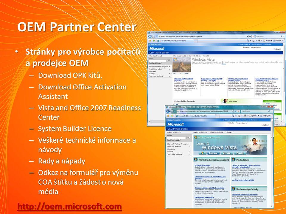 OEM Partner Center Stránky pro výrobce počítačů a prodejce OEM Stránky pro výrobce počítačů a prodejce OEM – Download OPK kitů, – Download Office Activation Assistant – Vista and Office 2007 Readiness Center – System Builder Licence – Veškeré technické informace a návody – Rady a nápady – Odkaz na formulář pro výměnu COA štítku a žádost o nová média http://oem.microsoft.com http://oem.microsoft.com