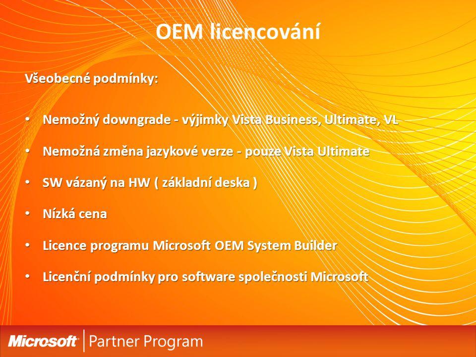 OEM licencování Všeobecné podmínky: Nemožný downgrade - výjimky Vista Business, Ultimate, VL Nemožný downgrade - výjimky Vista Business, Ultimate, VL Nemožná změna jazykové verze - pouze Vista Ultimate Nemožná změna jazykové verze - pouze Vista Ultimate SW vázaný na HW ( základní deska ) SW vázaný na HW ( základní deska ) Nízká cena Nízká cena Licence programu Microsoft OEM System Builder Licence programu Microsoft OEM System Builder Licenční podmínky pro software společnosti Microsoft Licenční podmínky pro software společnosti Microsoft