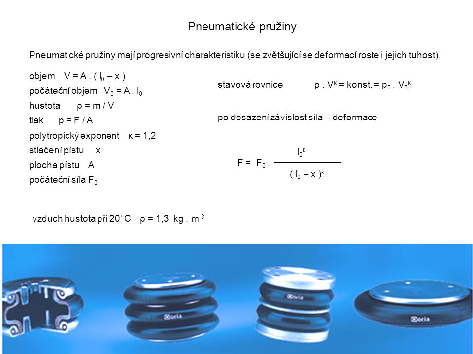Pneumatické pružiny Pneumatické pružiny mají progresivní charakteristiku (se zvětšující se deformací roste i jejich tuhost). objem V = A. ( l 0 – x )