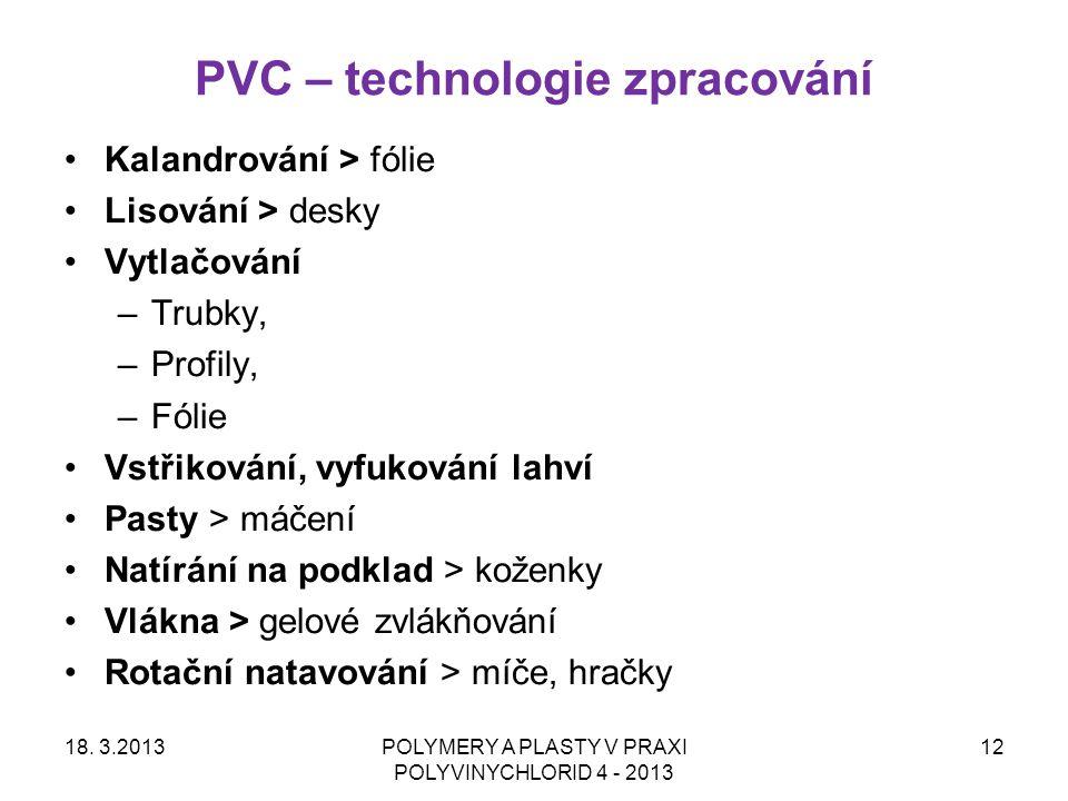 PVC – technologie zpracování 18. 3.2013POLYMERY A PLASTY V PRAXI POLYVINYCHLORID 4 - 2013 12 Kalandrování > fólie Lisování > desky Vytlačování –Trubky