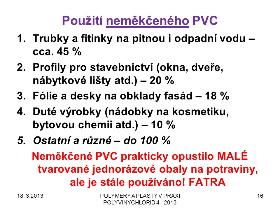 Použití neměkčeného PVC 18. 3.2013POLYMERY A PLASTY V PRAXI POLYVINYCHLORID 4 - 2013 16 1.Trubky a fitinky na pitnou i odpadní vodu – cca. 45 % 2.Prof