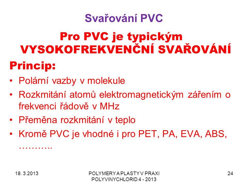 Svařování PVC 18. 3.2013POLYMERY A PLASTY V PRAXI POLYVINYCHLORID 4 - 2013 24 Pro PVC je typickým VYSOKOFREKVENČNÍ SVAŘOVÁNÍ Princip: Polární vazby v