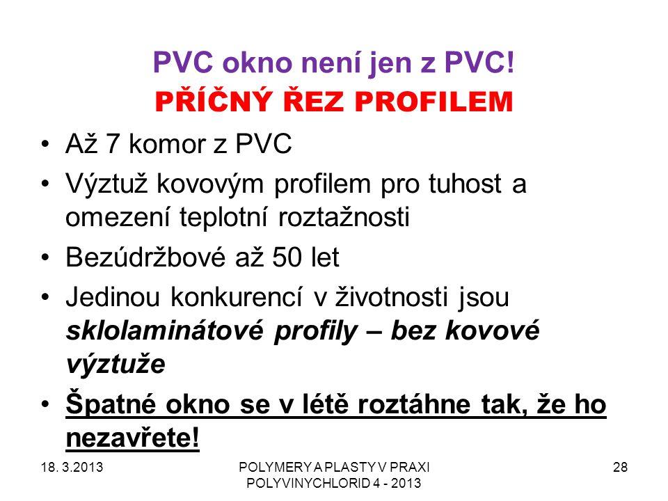 PVC okno není jen z PVC! 18. 3.2013POLYMERY A PLASTY V PRAXI POLYVINYCHLORID 4 - 2013 28 PŘÍČNÝ ŘEZ PROFILEM Až 7 komor z PVC Výztuž kovovým profilem