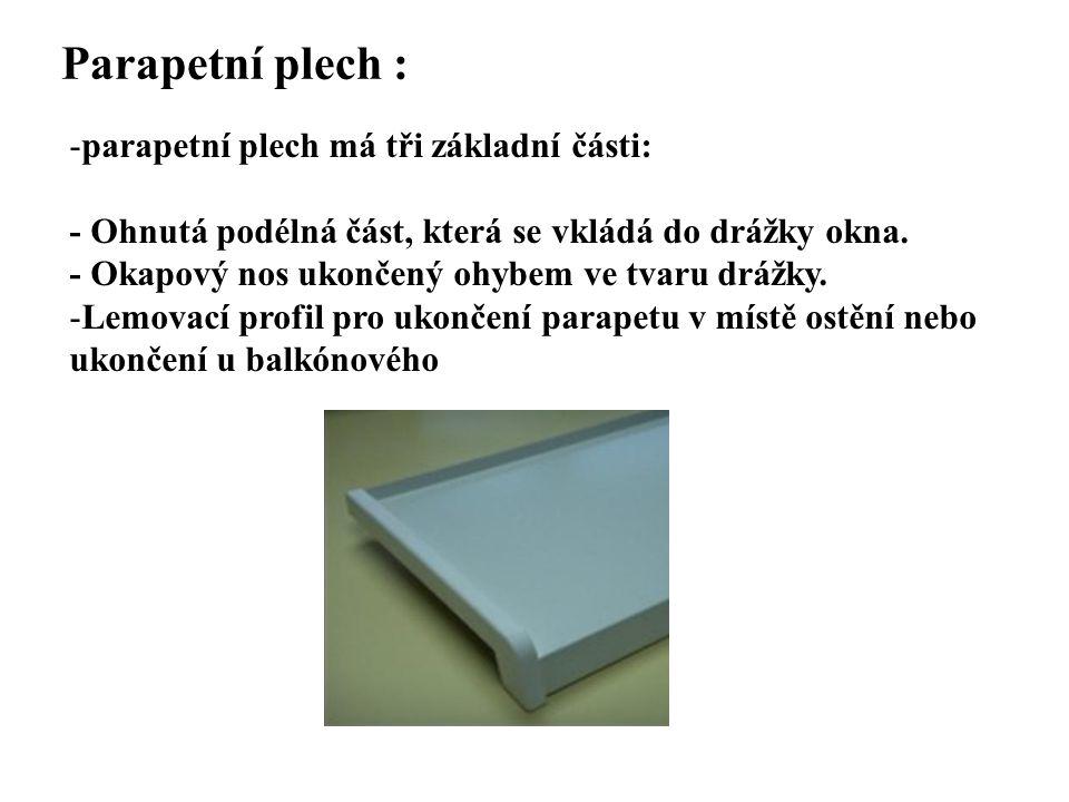 Parapetní plech : -parapetní plech má tři základní části: - Ohnutá podélná část, která se vkládá do drážky okna. - Okapový nos ukončený ohybem ve tvar