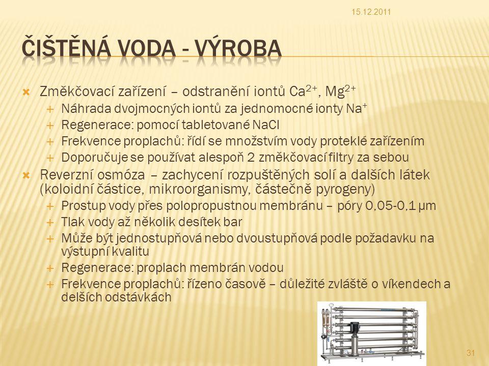  Změkčovací zařízení – odstranění iontů Ca 2+, Mg 2+  Náhrada dvojmocných iontů za jednomocné ionty Na +  Regenerace: pomocí tabletované NaCl  Frekvence proplachů: řídí se množstvím vody proteklé zařízením  Doporučuje se používat alespoň 2 změkčovací filtry za sebou  Reverzní osmóza – zachycení rozpuštěných solí a dalších látek (koloidní částice, mikroorganismy, částečně pyrogeny)  Prostup vody přes polopropustnou membránu – póry 0,05-0,1 µm  Tlak vody až několik desítek bar  Může být jednostupňová nebo dvoustupňová podle požadavku na výstupní kvalitu  Regenerace: proplach membrán vodou  Frekvence proplachů: řízeno časově – důležité zvláště o víkendech a delších odstávkách 15.12.2011 31